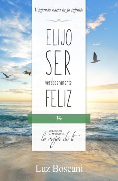 Elijo ser verdaderamente feliz. Fe, Colección de autoayuda Lo mejor de ti por Luz Boscani