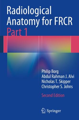 Philip Borg, Abdul Rahman J. Alvi, Nicholas T. Skipper & Christopher S. Johns - Radiological Anatomy for FRCR Part 1