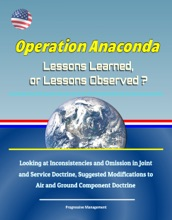 Operation Anaconda: Lessons Learned, or Lessons Observed? Looking at Inconsistencies and Omission in Joint and Service Doctrine, Suggested Modifications to Air and Ground Component Doctrine
