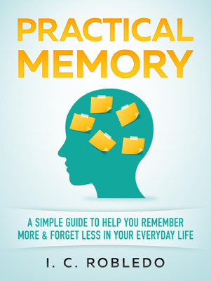 I. C. Robledo - Practical Memory: A Simple Guide to Help You Remember More & Forget Less in Your Everyday Life book