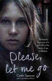 Please Let Me Go The Horrific True Story Of A Girl S Life In The Hands Of Sex Traffickers