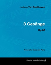 Download and Read Online Ludwig Van Beethoven - 3 Gesänge - Op.83 - A Score for Voice and Piano