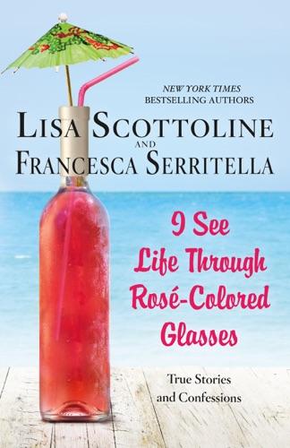 Lisa Scottoline & Francesca Serritella - I See Life Through Rosé-Colored Glasses