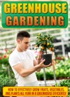 Greenhouse Gardening How To Effectively Grow Fruits Vegetables And Plants All Year In A Greenhouse Efficiently