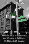 Charmed City Thirteen Tales Of The Peculiar And Obscure In Baltimore