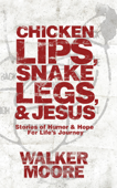 Chicken Lips, Snake Legs, and Jesus: Stories of Humor & Hope for Life's Journey