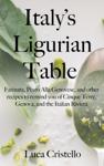 Italy's Ligurian Table: Farinata, Pesto Alla Genovese, and other recipes to remind you of Cinque Terre, Genova, and the Italian Riviera