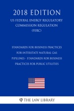 Standards For Business Practices For Interstate Natural Gas Pipelines - Standards For Business Practices For Public Utilities (US Federal Energy Regulatory Commission Regulation) (FERC) (2018 Edition)