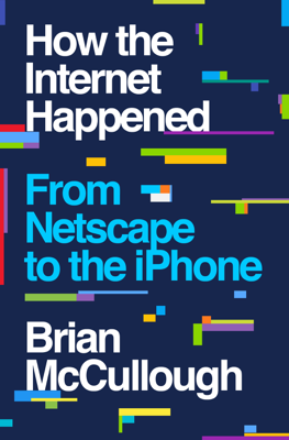 How the Internet Happened: From Netscape to the iPhone - Brian McCullough book