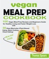Vegan Meal Prep Cookbook 100 Vegan Meal Prep Recipes And Beginners Guide For Healthy Living And Faster Weight Loss With 30-Days Meal Plan Plant-Based Eating Batch Cooking  Clean Eating