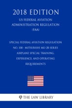 Special Federal Aviation Regulation No. 108 - Mitsubishi MU-2B Series Airplane Special Training, Experience, and Operating Requirements (US Federal Aviation Administration Regulation) (FAA) (2018 Edition)