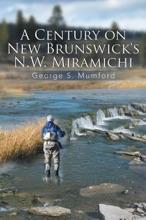 A Century On New Brunswick's N.W. Miramichi