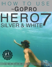 GOPRO HERO 7 SILVER & WHITE: HOW TO USE THE GOPRO HERO 7 SILVER & WHITE