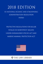 Protective Regulations for Killer Whales in Northwest Region under Endangered Species Act and Marine Mammal Protection Act (US National Oceanic and Atmospheric Administration Regulation) (NOAA) (2018 Edition)