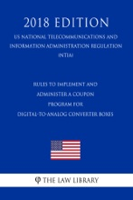 Rules to Implement and Administer a Coupon Program for Digital-to-Analog Converter Boxes (US National Telecommunications and Information Administration Regulation) (NTIA) (2018 Edition)