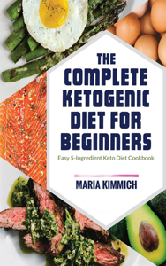 The Complete Ketogenic Diet for Beginners: Easy 5-Ingredient Keto Diet Cookbook Summary