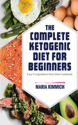 The Complete Ketogenic Diet for Beginners: Easy 5-Ingredient Keto Diet Cookbook - Maria Kimmich book