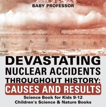 Devastating Nuclear Accidents Throughout History: Causes And Results - Science Book For Kids 9-12  Children's Science & Nature Books