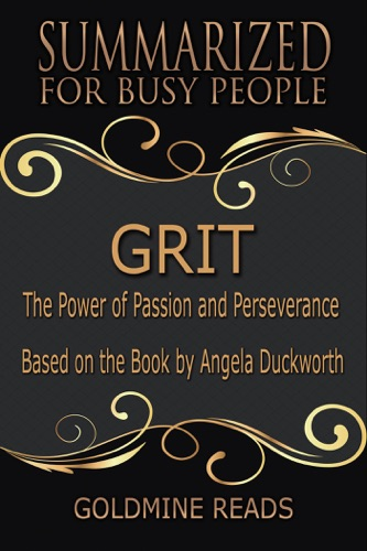 Goldmine Reads - Grit - Summarized for Busy People: The Power of Passion and Perseverance: Based on the Book by Angela Duckworth