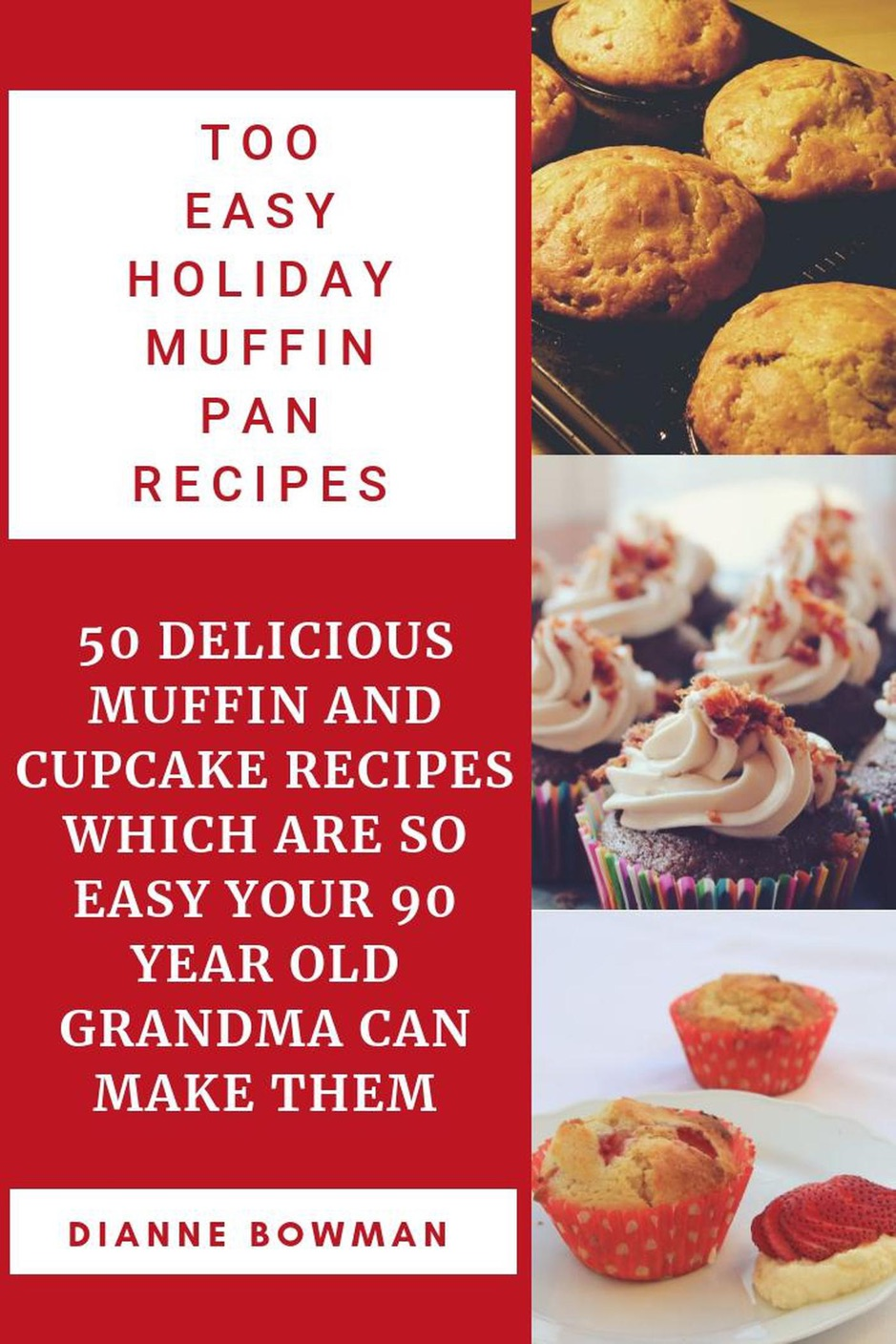 Too Easy Holiday Muffin pan Recipes: 50 Delicious Muffin and Cupcake Recipes Which are so Easy Your 90 Year old Grandma can Make Them.