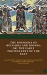 The Bogomils Of Bulgaria And Bosniaor The Early Protestants Of The East