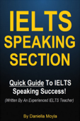 IELTS Speaking Section - Quick Guide To IELTS Speaking Success! (Written By An Experienced IELTS Teacher) Book Cover