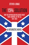 The 15 Solution How The Republican Religious Right Took Control Of The US 1981-2022