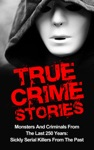 True Crime Stories Monsters And Criminals From The Last 250 Years Sickly Serial Killers From The Past