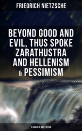 Nietzsche Beyond Good And Evil Thus Spoke Zarathustra And Hellenism Pessimism 3 Books In One Edition