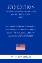 National Emission Standards For Hazardous Air Pollutants From The Portland Cement Manufacturing Industry (US Environmental Protection Agency Regulation) (EPA) (2018 Edition)