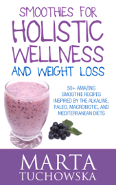 Smoothies for Holistic Wellness and Weight Loss.: 50+ Amazing Smoothie Recipes Inspired by the Alkaline, Paleo, Macrobiotic, and Mediterranean Diets book