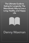 The Ultimate Guide To Eating For Longevity The Macrobiotic Way To Live A Long Healthy And Happy Life