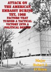 Attack On The American Embassy During Tet 1968 Factors That Turned A Tactical Victory Into A Political Defeat