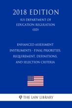 Enhanced Assessment Instruments - Final Priorities, Requirement, Definitions, And Selection Criteria (US Department Of Education Regulation) (ED) (2018 Edition)