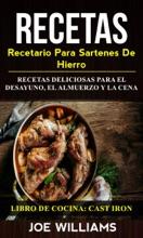 Recetas: Recetario Para Sartenes De Hierro: Recetas Deliciosas Para El Desayuno, El Almuerzo Y La Cena (Libro De Cocina: Cast Iron)