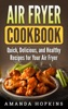 Air Fryer Cookbook: Quick, Delicious, and Healthy Recipes for Your Air Fryer