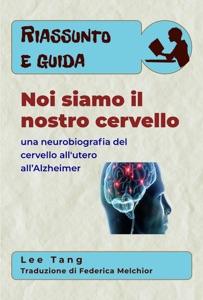 Riassunto E Guida - Noi Siamo Il Nostro Cervello: Una Neurobiografia Del Cervello All'utero All'Alzheimer