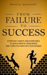 From Failure To Success Everyday Habits And Exercises To Build Mental Resilience And Turn Failures Into Successes
