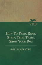 How To Feed, Rear, Strip, Trim, Train, Show Your Dog