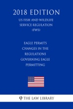 Eagle Permits - Changes In The Regulations Governing Eagle Permitting (US Fish And Wildlife Service Regulation) (FWS) (2018 Edition)