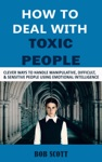 How To Deal With Toxic People Clever Ways To Handle Manipulative Difficult  Sensitive People Using Emotional Intelligence