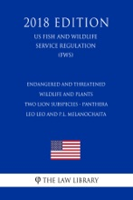 Endangered And Threatened Wildlife And Plants - Two Lion Subspecies - Panthera Leo Leo And P.l. Melanochaita (US Fish And Wildlife Service Regulation) (FWS) (2018 Edition)