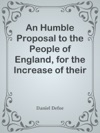 An Humble Proposal To The People Of England For The Increase Of Their Trade And Encouragement Of Their Manufactures  Whether The Present Uncertainty Of Affairs Issues In Peace Or War