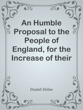 An Humble Proposal To The People Of England, For The Increase Of Their Trade, And Encouragement Of Their Manufactures / Whether The Present Uncertainty Of Affairs Issues In Peace Or War