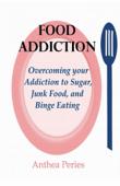 Food Addiction: Overcoming your Addiction to Sugar, Junk Food, and Binge Eating
