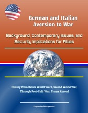 German and Italian Aversion to War: Background, Contemporary Issues, and Security Implications for Allies - History from Before World War I, Second World War, Through Post-Cold War, Troops Abroad