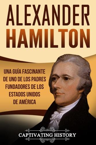 Alexander Hamilton: Una guía fascinante de uno de los padres fundadores de los Estados Unidos de América