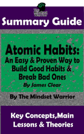 Summary Guide: Atomic Habits: An Easy & Proven Way to  Build Good Habits & Break Bad Ones: By James Clear  The Mindset Warrior Summary Guide