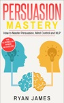 Persuasion Mastery- How To Master Persuasion Mind Control And NLP
