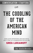 The Coddling Of The American Mind: How Good Intentions And Bad Ideas Are Setting Up A Generation For Failure By Greg Lukianoff: Conversation Starters